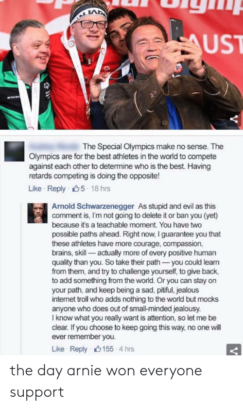 retards: LA  UST  The Special Olympics make no sense. The  Olympics are for the best athletes in the world to compete  against each other to determine who is the best. Having  retards competing is doing the opposite!  Like Reply 5 18 hrs  Arnold Schwarzenegger As stupid and evil as this  comment is, I'm not going to delete it or ban you (yet)  because it's a teachable moment. You have two  possible paths ahead. Right now, I guarantee you that  these athletes have more courage, compassion,  brains, skill- actually more of every positive human  quality than you. So take their path-you could leam  from them, and try to challenge yourself, to give back,  to add something from the world. Or you can stay on  your path, and keep being a sad, pitiful, jealous  internet troll who adds nothing to the world but mocks  anyone who does out of small-minded jealousy.  I know what you really want is attention, so let me be  clear. If you choose to keep going this way, no one will  ever remember you.  Like Reply山155-4 hrs the day arnie won everyone support