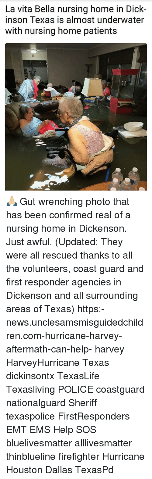 Emt: La vita Bella nursing home in Dick-  inson Texas is almost underwater  with nursing home patients 🙏🏼 Gut wrenching photo that has been confirmed real of a nursing home in Dickenson. Just awful. (Updated: They were all rescued thanks to all the volunteers, coast guard and first responder agencies in Dickenson and all surrounding areas of Texas) https:-news.unclesamsmisguidedchildren.com-hurricane-harvey-aftermath-can-help- harvey HarveyHurricane Texas dickinsontx TexasLife Texasliving POLICE coastguard nationalguard Sheriff texaspolice FirstResponders EMT EMS Help SOS bluelivesmatter alllivesmatter thinblueline firefighter Hurricane Houston Dallas TexasPd