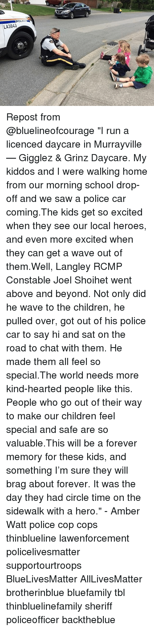 """above and beyond: LA3043 Repost from @bluelineofcourage """"I run a licenced daycare in Murrayville — Gigglez & Grinz Daycare. My kiddos and I were walking home from our morning school drop-off and we saw a police car coming.The kids get so excited when they see our local heroes, and even more excited when they can get a wave out of them.Well, Langley RCMP Constable Joel Shoihet went above and beyond. Not only did he wave to the children, he pulled over, got out of his police car to say hi and sat on the road to chat with them. He made them all feel so special.The world needs more kind-hearted people like this. People who go out of their way to make our children feel special and safe are so valuable.This will be a forever memory for these kids, and something I'm sure they will brag about forever. It was the day they had circle time on the sidewalk with a hero."""" - Amber Watt police cop cops thinblueline lawenforcement policelivesmatter supportourtroops BlueLivesMatter AllLivesMatter brotherinblue bluefamily tbl thinbluelinefamily sheriff policeofficer backtheblue"""