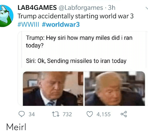 How Many: LAB4GAMES @Labforgames · 3h  Trump accidentally starting world war 3  #WWIII #worldwar3  Trump: Hey siri how many miles did i ran  today?  Siri: Ok, Sending missiles to iran today  9 34  27 732  4,155 Meirl