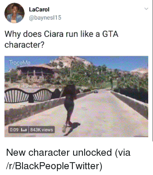 Blackpeopletwitter, Ciara, and Run: LaCarol  @baynesl15  Why does Ciara run like a GTA  character?  TraceMe  0:09 lus 843K views <p>New character unlocked (via /r/BlackPeopleTwitter)</p>