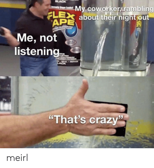 """Not Listening: LACK  My coworker rambling  FLEX about their night out  APE  yStaps Laks  Me, not  listening  """"That's crazy meirl"""