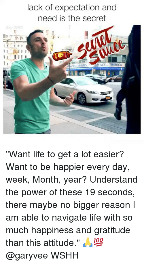 """Life, Memes, and Wshh: lack of expectation and  need is the secret  MACY TRIBEC """"Want life to get a lot easier? Want to be happier every day, week, Month, year? Understand the power of these 19 seconds, there maybe no bigger reason I am able to navigate life with so much happiness and gratitude than this attitude."""" 🙏💯 @garyvee WSHH"""