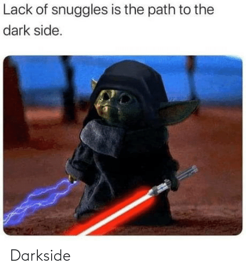 snuggles: Lack of snuggles is the path to the  dark side. Darkside