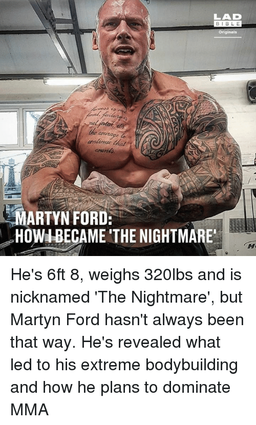 MMA: LAD  BIBL E  Originals  e courage to  MARTYN FORD:  HOWIBECAME THE NIGHTMARE He's 6ft 8, weighs 320lbs and is nicknamed 'The Nightmare', but Martyn Ford hasn't always been that way. He's revealed what led to his extreme bodybuilding and how he plans to dominate MMA