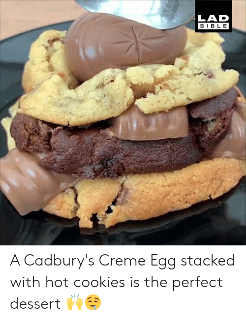 Dessert: LAD  BIBLE A Cadbury's Creme Egg stacked with hot cookies is the perfect dessert 🙌🤤