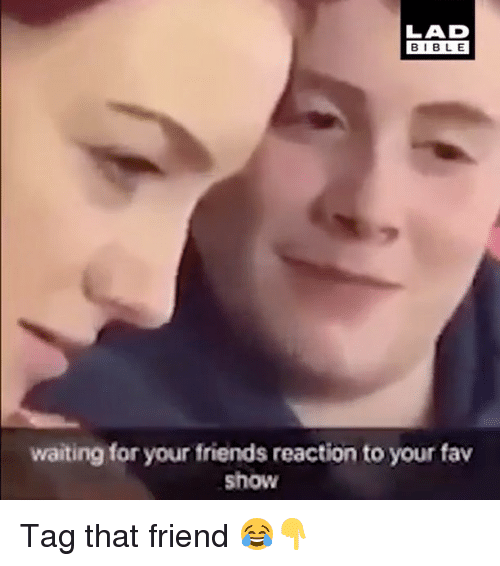 Bibled: LAD  BIBLE  BIBL E  waiting for your friends reaction to your fav  show Tag that friend 😂👇