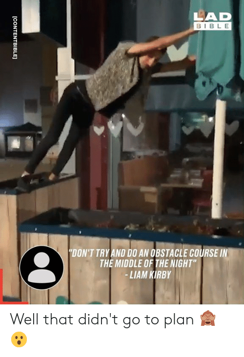 """Dont Try: LAD  BIBLE  """"DON'T TRY AND D0 AN OBSTACLE COURSE IN  THE MIDDLE OF THE NIGHT""""  -LIAM KIRBY  [CONTENTBIBLE] Well that didn't go to plan 🙈😮"""