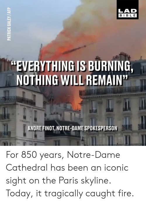 "Dank, Fire, and Bible: LAD  BIBLE  ""EVERYTHING IS BURNING,  NOTHING WILL REMAIN  ANDRE FINOT, NOTRE-DAME SPOKESPERSON For 850 years, Notre-Dame Cathedral has been an iconic sight on the Paris skyline. Today, it tragically caught fire."