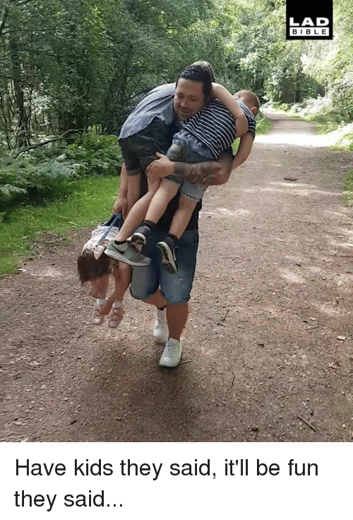 Have Kids They Said: LAD  BIBLE Have kids they said, it'll be fun they said...