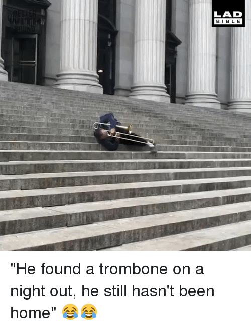 "Dank, Bible, and Home: LAD  BIBLE ""He found a trombone on a night out, he still hasn't been home"" 😂😂"