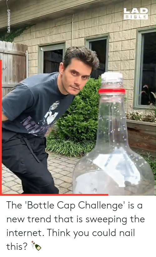 Dank, Internet, and Bible: LAD  BIBLE  [JOHNMAYER] The 'Bottle Cap Challenge' is a new trend that is sweeping the internet. Think you could nail this? 🍾