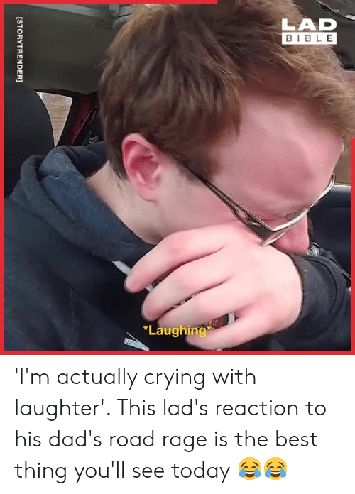 youll see: LAD  BIBLE  *Laughing  [STORYTRENDER] 'I'm actually crying with laughter'. This lad's reaction to his dad's road rage is the best thing you'll see today 😂😂