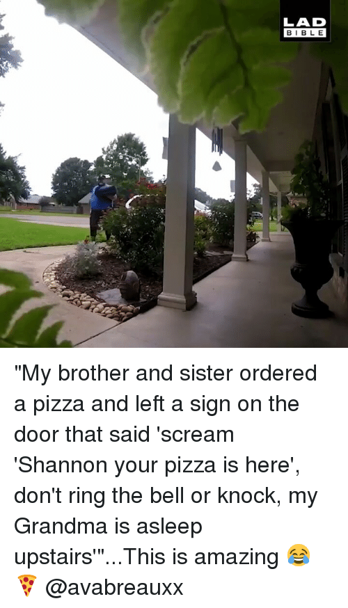 """Grandma, Memes, and Pizza: LAD  BIBLE """"My brother and sister ordered a pizza and left a sign on the door that said 'scream 'Shannon your pizza is here', don't ring the bell or knock, my Grandma is asleep upstairs'""""...This is amazing 😂🍕 @avabreauxx"""