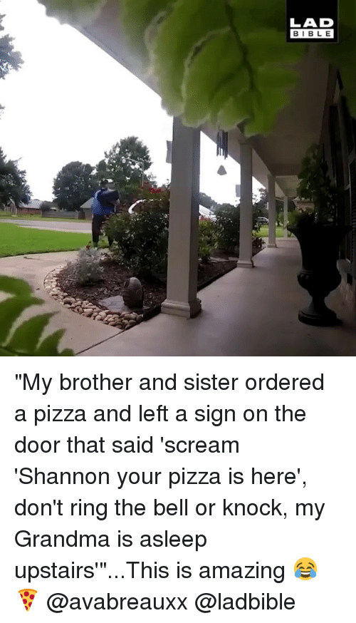 """Grandma, Memes, and Pizza: LAD  BIBLE """"My brother and sister ordered a pizza and left a sign on the door that said 'scream 'Shannon your pizza is here', don't ring the bell or knock, my Grandma is asleep upstairs'""""...This is amazing 😂🍕 @avabreauxx @ladbible"""