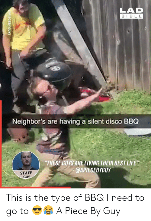"Dank, Life, and Best: LAD  BIBLE  Neighbor's are having a silent disco BBQ  ""THESE GUYS ARELIVING THEIR BEST LIFE""  @APIECEBYGUY  STAFF  GUY  APIECEBYGUY This is the type of BBQ I need to go to 😎😂  A Piece By Guy"