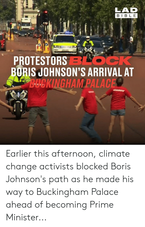 palace: LAD  BIBLE  PROTESTORSBLOCK  BORIS JOHNSON'S ARRIVAL AT  B-UCKINGHAM PALACE Earlier this afternoon, climate change activists blocked Boris Johnson's path as he made his way to Buckingham Palace ahead of becoming Prime Minister...