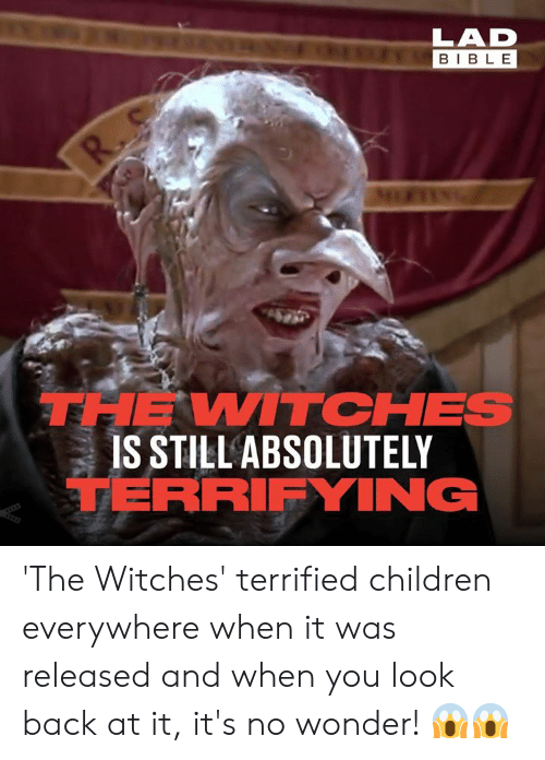 Children, Dank, and Bible: LAD  BIBLE  R.  THE WITCHES  IS STILL ABSOLUTELY  TERRIFYING 'The Witches' terrified children everywhere when it was released and when you look back at it, it's no wonder! 😱😱