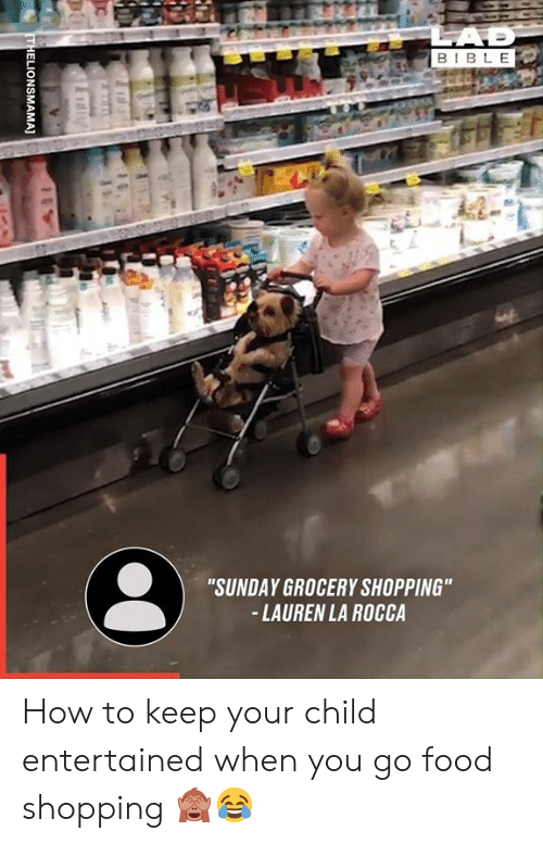 """Entertained: LAD  BIBLE  """"SUNDAY GROCERY SHOPPING""""  -LAUREN LA ROCCA  THELIONSMAMA] How to keep your child entertained when you go food shopping 🙈😂"""