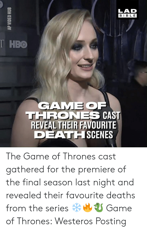 Dank, Game of Thrones, and Hbo: LAD  BIBLE  T HBO  GAME OF  THRONES CAST  REVEAL THEIR FAVOURITE  DEATHISCENES The Game of Thrones cast gathered for the premiere of the final season last night and revealed their favourite deaths from the series ❄️🔥🐉  Game of Thrones: Westeros Posting