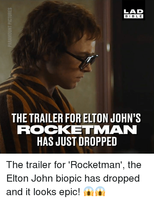 Dank, Bible, and Biopic: LAD  BIBLE  THE TRAILER FOR ELTON JOHN'S  ROCKETMAN  HAS JUST DROPPED The trailer for 'Rocketman', the Elton John biopic has dropped and it looks epic! 😱😱