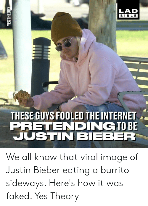 bieber: LAD  BIBLE  THESE GUYS FOOLED THE INTERNET  PRETENDING TO BE  JUSTIN BIEBER We all know that viral image of Justin Bieber eating a burrito sideways. Here's how it was faked.   Yes Theory