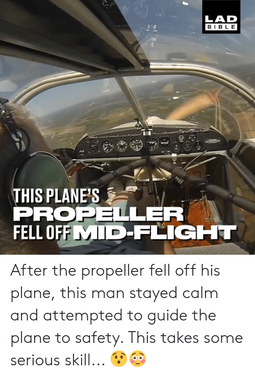 propeller: LAD  BIBLE  THIS PLANE'S  PROPELLER  FELL OFFMID-FLIGHT After the propeller fell off his plane, this man stayed calm and attempted to guide the plane to safety. This takes some serious skill... 😯😳