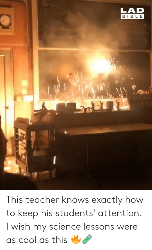 Dank, Teacher, and Bible: LAD  BIBLE This teacher knows exactly how to keep his students' attention. I wish my science lessons were as cool as this 🔥🧪