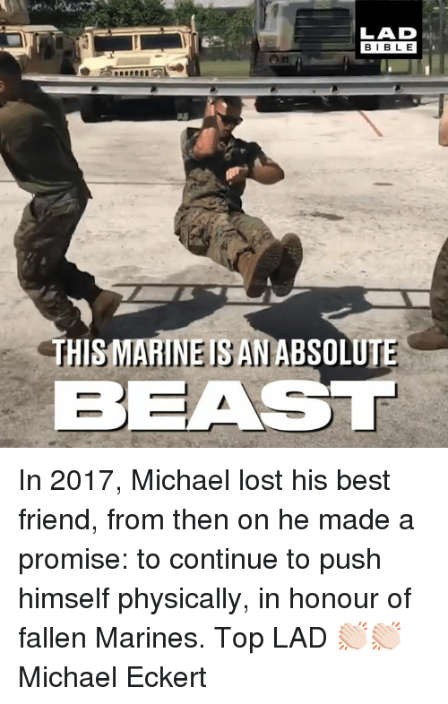 Marines: LAD  BIBLE  THISMARINEISANABSOLUTE  BEAST In 2017, Michael lost his best friend, from then on he made a promise: to continue to push himself physically, in honour of fallen Marines. Top LAD 👏🏻👏🏻  Michael Eckert