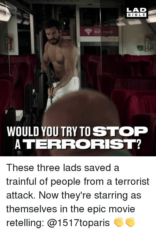 Memes, Bible, and Movie: LAD  BIBLE  WiFi inside  WOULD YOUTRYTO STOP  ATERRORIST? These three lads saved a trainful of people from a terrorist attack. Now they're starring as themselves in the epic movie retelling: @1517toparis 👏👏