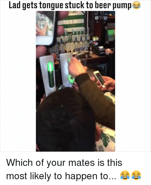 Beer, Memes, and 🤖: Lad gets tongue stuck to beer pump  0 Which of your mates is this most likely to happen to... 😂😂