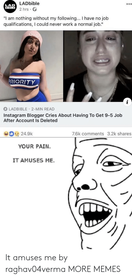 "No Job: LADbible  2 hrs  LAD  BIBLE  ""I am nothing without my following... I have no job  qualifications, I could never work a normal job.""  PRIORITY  LADBIBLE 2-MIN READ  Instagram Blogger Cries About Having To Get 9-5 Job  After Account Is Deleted  7.6k comments 3.2k shares  24.9k  YOUR PAIN  IT AMUSES ME. It amuses me by raghav04verma MORE MEMES"