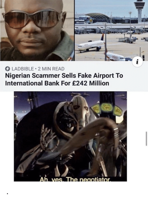 nigerian: LADBIBLE 2 MIN READ  Nigerian Scammer Sells Fake Airport To  International Bank For £242 Million  Ah ves. The neaotiator. .