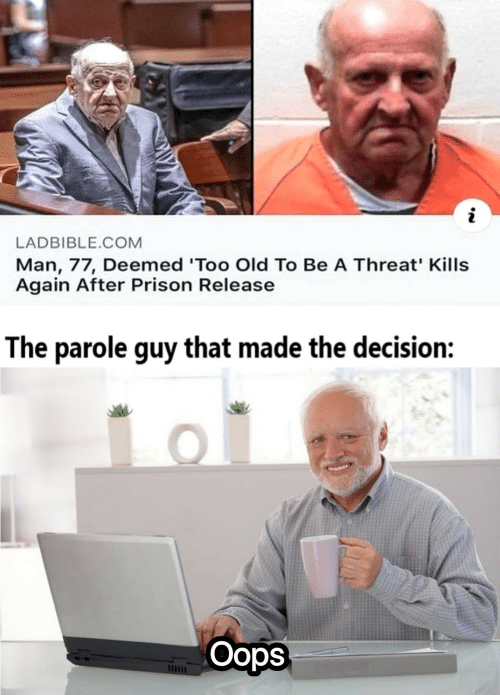 That Made: LADBIBLE.COM  Man, 77, Deemed 'Too Old To Be A Threat' Kills  Again After Prison Release  The parole guy that made the decision:  Oops