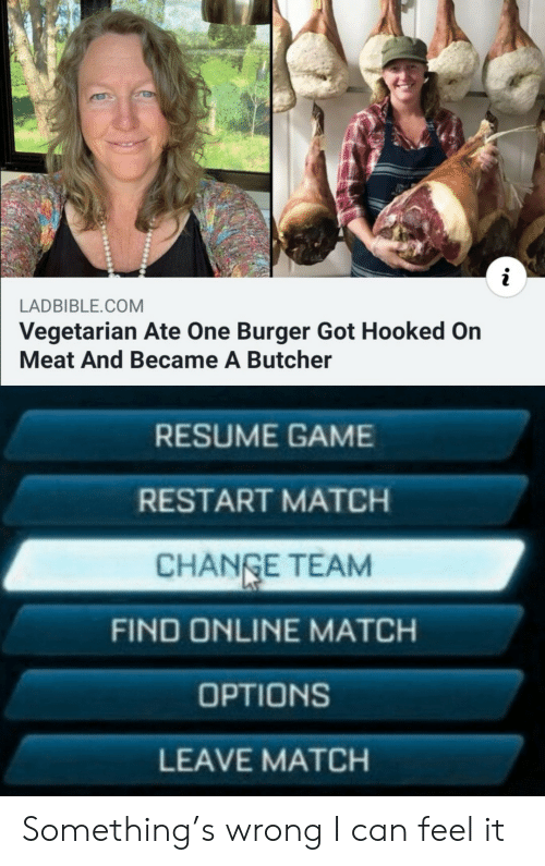 restart: LADBIBLE.COM  Vegetarian Ate One Burger Got Hooked On  Meat And Became A Butcher  RESUME GAME  RESTART MATCH  CHANGE TEAM  FIND ONLINE MATCH  OPTIONS  LEAVE MATCH Something's wrong I can feel it