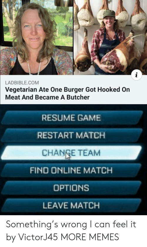 restart: LADBIBLE.COM  Vegetarian Ate One Burger Got Hooked On  Meat And Became A Butcher  RESUME GAME  RESTART MATCH  CHANGE TEAM  FIND ONLINE MATCH  OPTIONS  LEAVE MATCH Something's wrong I can feel it by VictorJ45 MORE MEMES