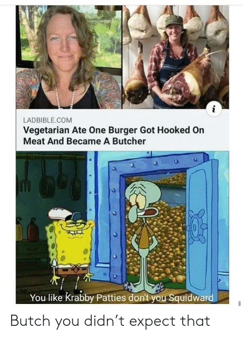 Squidward, Vegetarian, and Butcher: LADBIBLE.COM  Vegetarian Ate One Burger Got Hooked On  Meat And Became A Butcher  You like Krabby Patties don't you Squidward Butch you didn't expect that