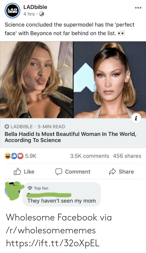 Beyonce: LADbible  LAD  BIBLE  4 hrs  Science concluded the supermodel has the 'perfect  face' with Beyonce not far behind on the list. 00  LADBIBLE 3-MIN READ  Bella Hadid Is Most Beautiful Woman In The World,  According To Science  3.5K comments 456 shares  5.9K  Like  Comment  Share  Top fan  They haven't seen my mom Wholesome Facebook via /r/wholesomememes https://ift.tt/32oXpEL