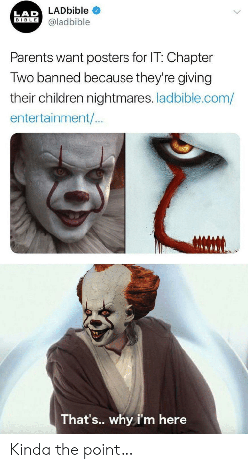 Thats Why: LADbible  LAD  BIBLE  @ladbible  Parents want posters for IT: Chapter  Two banned because they're giving  their children nightmares. ladbible.com/  entertainment/..  That's.. why i'm here Kinda the point…