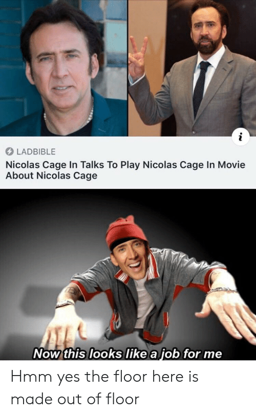 now this: LADBIBLE  Nicolas Cage In Talks To Play Nicolas Cage In Movie  About Nicolas Cage  Now this looks like a job for me Hmm yes the floor here is made out of floor