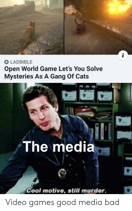 Bad, Cats, and Video Games: LADBIBLE  Open World Game Let's You Solve  Mysteries As A Gang Of Cats  The media  Cool motive, still murder. Video games good media bad