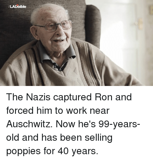 Poppies: LADbible The Nazis captured Ron and forced him to work near Auschwitz. Now he's 99-years-old and has been selling poppies for 40 years.