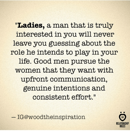"""Life, Good, and Women: """"Ladies, a man that is truly  interested in you will never  leave you guessing about the  role he intends to play in your  life. Good men pursue the  women that they want with  upfront communication,  genuine intentions and  consistent effort.""""  IG@woodtheinspiration  RELATIONSHIP  RULES"""