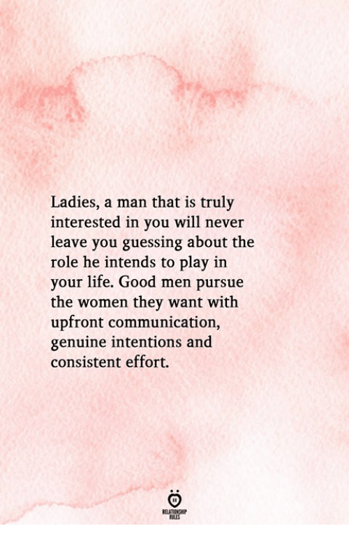 Life, Good, and Women: Ladies, a man that is truly  interested in you will never  leave you guessing about the  role he intends to play in  your life. Good men pursue  the women they want with  upfront communication,  genuine intentions and  consistent effort.  RELATIONGHP