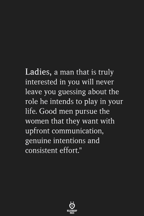 """Never Leave: Ladies, a man that is truly  interested in you will never  leave you guessing about the  role he intends to play in your  life. Good men pursue the  women that they want with  upfront communication,  genuine intentions and  consistent effort."""""""
