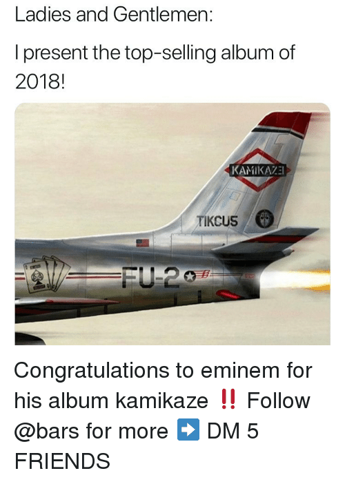 Eminem, Friends, and Memes: Ladies and Gentlemen:  I present the top-selling album of  2018!  KAMIKAZE  TIKCUS Congratulations to eminem for his album kamikaze ‼️ Follow @bars for more ➡️ DM 5 FRIENDS
