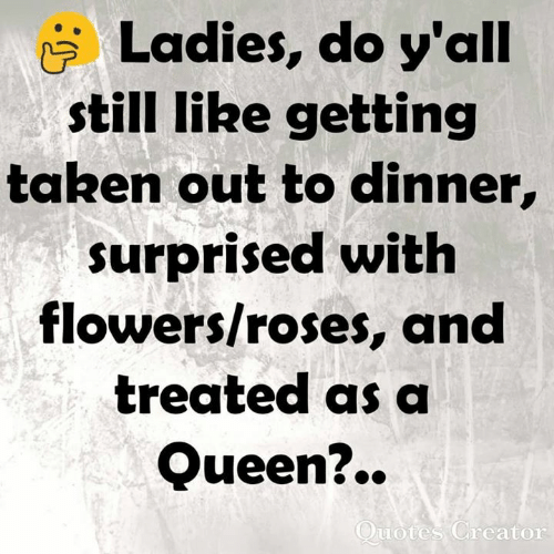 ire: Ladies, do y'all  still IRe getting  taken out to dinner,  surprised with  flowers/roses, and  treated as a  Queen?..  uotes Greator