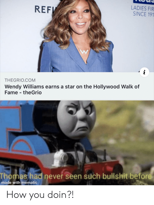 Star, Wendy Williams, and Dank Memes: LADIES FIR  SINCE 191  REF  THEGRIO.COM  Wendy Williams earns a star on the Hollywood Walk of  Fame theGrio  Thomas had never seen such bullshit before  made with mematic How you doin?!