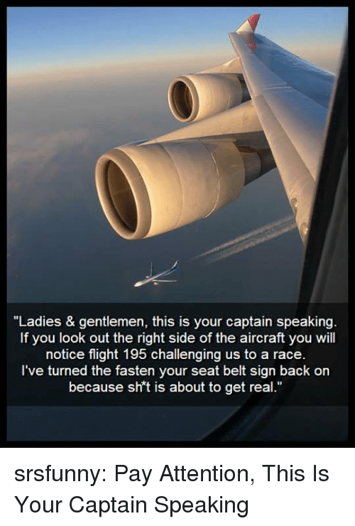 "Fasten: ""Ladies & gentlemen, this is your captain speakin  If you look out the right side of the aircraft you will  notice flight 195 challenging us to a race  I've turned the fasten your seat belt sign back on  because sh't is about to get real."" srsfunny:  Pay Attention, This Is Your Captain Speaking"