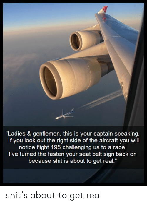 "Get Real: ""Ladies & gentlemen, this is your captain speaking.  If you look out the right side of the aircraft you will  notice flight 195 challenging us to a race.  I've turned the fasten your seat belt sign back on  because shit is about to get real."" shit's about to get real"